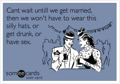 Cant wait untill we get married, then we won't have to wear this silly hats, or 