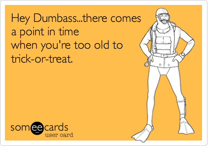 Hey Dumbass...there comesa point in timewhen you're too old totrick-or-treat.