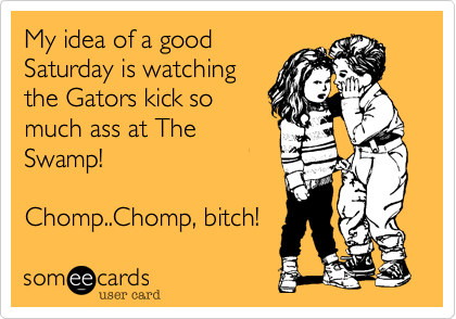 My idea of a goodSaturday is watchingthe Gators kick somuch ass at TheSwamp!Chomp..Chomp, bitch!