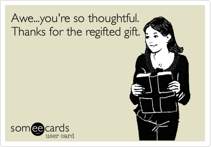 Awe...you're so thoughtful.Thanks for the regifted gift.