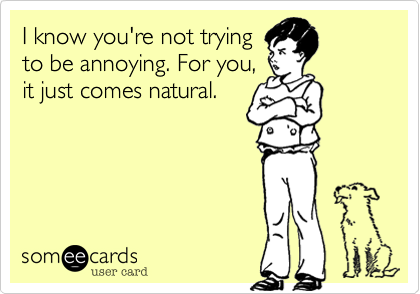 I know you're not tryingto be annoying. For you,it just comes natural.
