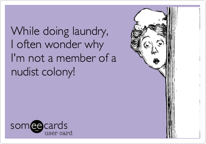 While doing laundry,  I often wonder why I'm not a member of a nudist colony!