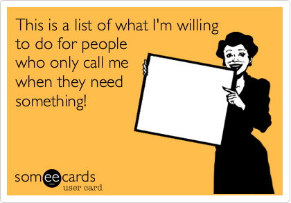 This is a list of what I'm willingto do for peoplewho only call mewhen they needsomething!