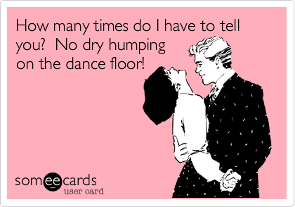 How many times do I have to tell you?  No dry humping on the dance floor!