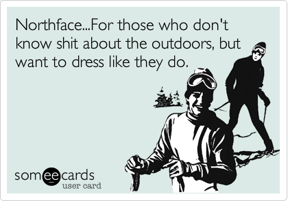 Northface...For those who don't know shit about the outdoors, but want to dress like they do.