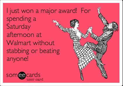 I just won a major award!  Forspending aSaturdayafternoon atWalmart withoutstabbing or beatinganyone!
