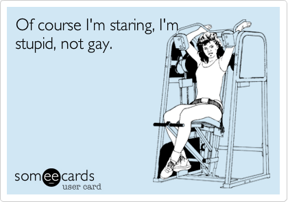 Of course I'm staring, I'mstupid, not gay.