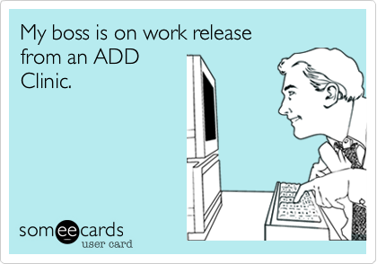 My boss is on work release from an ADDClinic.