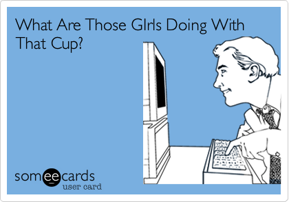 What Are Those GIrls Doing With That Cup?