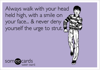 Always walk with your head