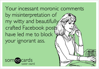 Your incessant moronic comments by misinterpretation ofmy witty and beautifullycrafted Facebook postshave led me to blockyour ignorant ass.