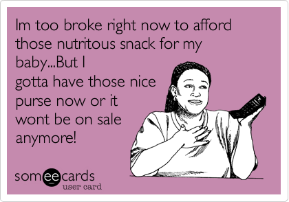 Im too broke right now to afford those nutritous snack for my baby...But Igotta have those nicepurse now or itwont be on saleanymore!