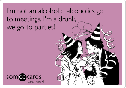 I'm not an alcoholic, alcoholics go to meetings. I'm a drunk, 