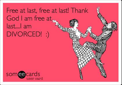 Free at last, free at last! ThankGod I am free atlast....I amDIVORCED!  :)