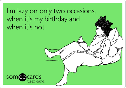 I'm lazy on only two occasions, when it's my birthday andwhen it's not.