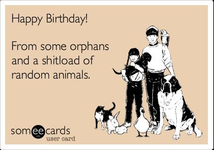 Happy Birthday!From some orphansand a shitload ofrandom animals.