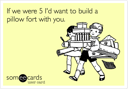 If we were 5 I'd want to build a pillow fort with you.