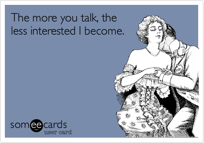 The more you talk, theless interested I become.