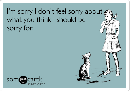 I'm sorry I don't feel sorry aboutwhat you think I should besorry for.