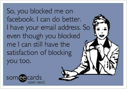 So, you blocked me onfacebook. I can do better.I have your email address. Soeven though you blockedme I can still have thesatisfaction of blockingyou too.