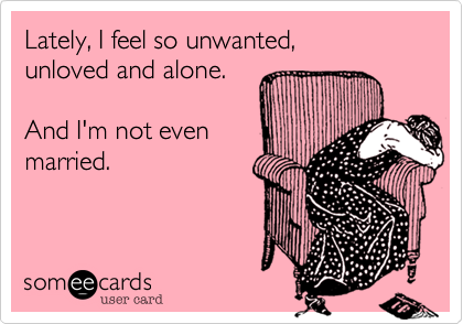 Lately, I feel so unwanted, unloved and alone.And I'm not evenmarried.
