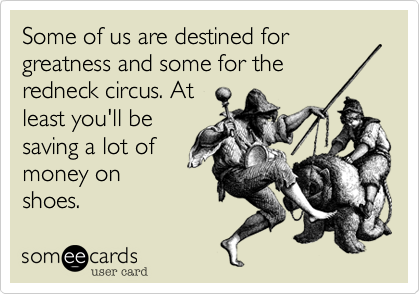 Some of us are destined for greatness and some for theredneck circus. Atleast you'll besaving a lot ofmoney onshoes.
