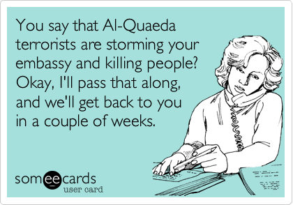 You say that Al-Quaedaterrorists are storming yourembassy and killing people? Okay, I'll pass that along,and we'll get back to youin a couple of weeks.