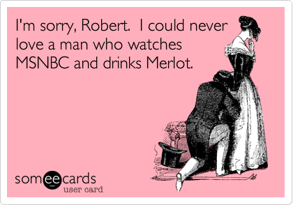 I'm sorry, Robert.  I could never love a man who watchesMSNBC and drinks Merlot.