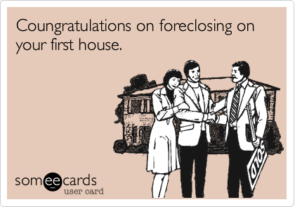 Coungratulations on foreclosing on your first house.
