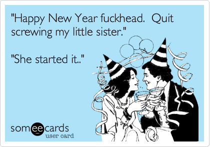 """Happy New Year fuckhead.  Quit screwing my little sister.""
