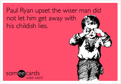 Paul Ryan upset the wiser man did not let him get away withhis childish lies.