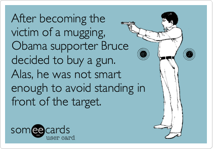After becoming thevictim of a mugging,Obama supporter Brucedecided to buy a gun. Alas, he was not smart enough to avoid standing infront of the target.