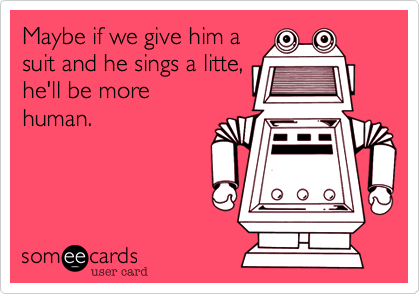 Maybe if we give him asuit and he sings a litte,he'll be morehuman.