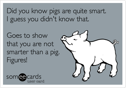 Did you know pigs are quite smart.I guess you didn't know that.Goes to showthat you are notsmarter than a pig.Figures!