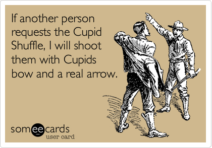 If another personrequests the CupidShuffle, I will shootthem with Cupidsbow and a real arrow.