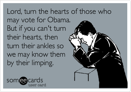 Lord, turn the hearts of those who may vote for Obama. But if you can't turntheir hearts, thenturn their ankles sowe may know themby their limping.