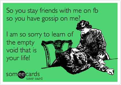 So you stay friends with me on fb so you have gossip on me?  I am so sorry to learn ofthe empty void that isyour life!