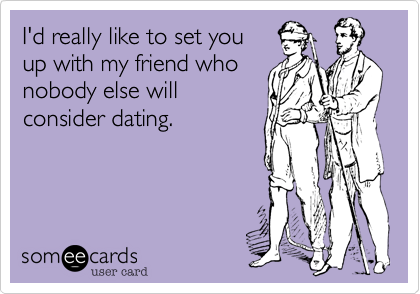 I'd really like to set you up with my friend who nobody else will consider dating.
