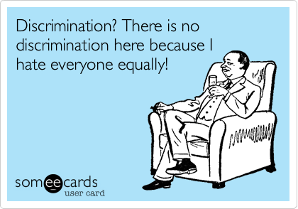 Discrimination? There is no discrimination here because Ihate everyone equally!