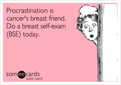 Procrastination iscancer's breast friend.Do a breast self-exam(BSE) today.