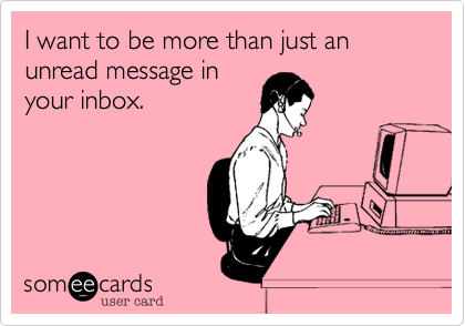 I want to be more than just an unread message inyour inbox.