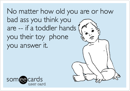 No matter how old you are or how bad ass you think you