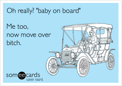 """Oh really? """"baby on board""""  Me too, now move overbitch."""