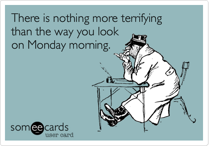 There is nothing more terrifying than the way you lookon Monday morning.