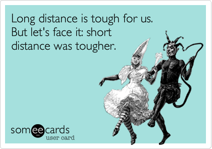 Long distance is tough for us. 