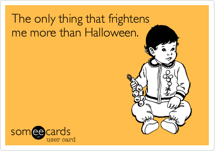 The only thing that frightensme more than Halloween.
