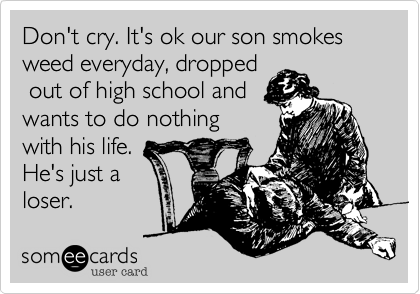 Don't cry. It's ok our son smokes weed everyday, dropped out of high school andwants to do nothingwith his life.He's just aloser.