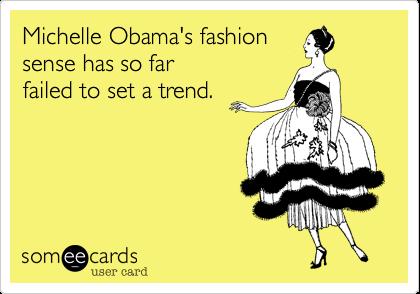Michelle Obama's fashionsense has so farfailed to set a trend.