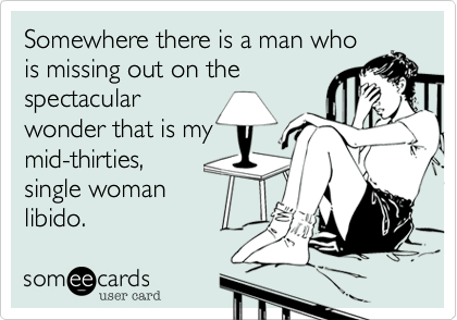 Somewhere there is a man who is missing out on the spectacularwonder that is mymid-thirties,single womanlibido.