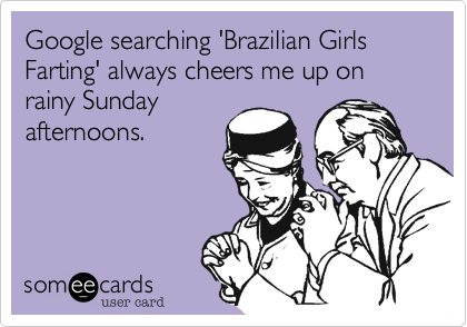 Google searching 'Brazilian Girls Farting' always cheers me up on rainy Sunday